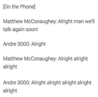 "Andre 3000, Matthew McConaughey, and Memes: [On the Phone]  Matthew McConaughey: Alright man we'll  talk again soon!  Andre 3000: Alright  Matthew McConaughey: Alright alright  alright  Andre 3000: Alright alright alright alright  alright <p>Alright alright alright via /r/memes <a href=""http://ift.tt/2uGGQXf"">http://ift.tt/2uGGQXf</a></p>"