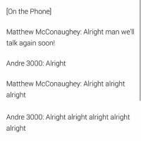 Andre 3000, Matthew McConaughey, and Soon...: On the Phonel  Matthew McConaughey: Alright man we'll  talk again soon!  Andre 3000: Alright  Matthew McConaughey: Alright alright  alright  Andre 3000: Alright alright alright alright  alright