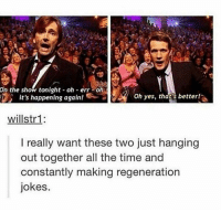 Memes, Jokes, and Time: On the show tonight oh err-oh  it's happening again!  3  Oh yes, thats better!  willstr1:  I really want these two just hanging  out together all the time and  constantly making regeneration  jokes