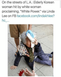 "what the fuck: On the streets of L.A.: Elderly Korean  woman hit by white woman  proclaiming, ""White Power."" Via Linda  Lee on FB  facebook.com/lindakhlee? what the fuck"
