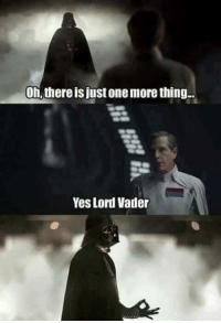 Yes, One, and Lord: On, there is just one more thing  Yes Lord Vader