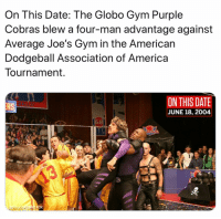 America, Dodgeball, and Espn: On This Date: The Globo Gym Purple  Cobras blew a four-man advantage against  Average Joe's Gym in the American  Dodgeball Association of America  Tournament  ON THIS DATE  JUNE 18, 2004  RS Truly a history day (@espn)
