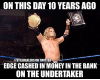 Funny, Love, and Memes: ON THIS DAY 10 YEARSAGO  @STILLREAL2USONTIWITTER  EDGE CASHED IN MONEY IN THE BANK  ON THE UNDERTAKER edge adamcopeland wwe wwememes wrestling raw sdlive funny like follow share njpw roh love laugh
