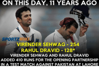 Memes, Match, and Pakistan: ON THIS DAY, 11 YEARS AGO  VIRENDER SEHWAG 254  RAHUL DRAVID 128*  VIRENDER SEHWAG AND RAHUL DRAVID  ADDED 410 RUNS FOR THE OPENING PARTNERSHIP  IN A TEST MATCH AGAINST PAKISTAN AT LAHORE On this day, 11 years ago, Virender Sehwag and Rahul Dravid added 410 runs for the opening wicket partnership against Pakistan in a test match