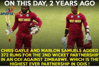 On this day, 2 years ago, Chris Gayle and Marlon Samuels added a record breaking 372 runs partnership against Zimbabwe in a World Cup match: ON THIS DAY 2 YEARS AGO  SPORT KAF  WEST INDIES  WEST INDIES  CHRIS GAYLE AND MARLON SAMUELS ADDED  372 RUNS FOR THE 2ND WICKET PARTNERSHIP  IN AN ODI AGAINST ZIMBABWE. WHICH IS THE  HIGHEST EVER PARTNERSHIP IN ODIS On this day, 2 years ago, Chris Gayle and Marlon Samuels added a record breaking 372 runs partnership against Zimbabwe in a World Cup match