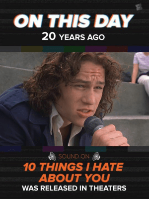 Memes, Hearts, and Heath Ledger: ON THIS DAY  20 YEARS AGO  SOUND ON  10 THINGSIHATE  ABOUT YOU  WAS RELEASED IN THEATERS 20 Years Ago today.... Heath Ledger melted our hearts. ❤️