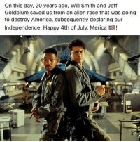 Respeck.: On this day, 20 years ago, Will Smith and Jeff  Goldblum saved us from an alien race that was going  to destroy America, subsequently declaring our  Independence. Happy 4th of July. Merica E! Respeck.