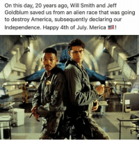 Thank you for your service: On this day, 20 years ago, Will Smith and Jeff  Goldblum saved us from an alien race that was going  to destroy America, subsequently declaring our  Independence. Happy 4th of July. Merica Thank you for your service