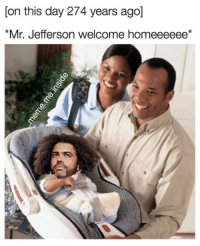 """Birthday, Memes, and Happy Birthday: [on this day 274 years ago]  """"Mr. Jefferson welcome homeeeeee"""" Happy birthday TJ!"""
