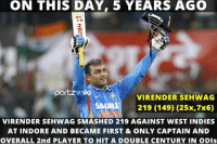 On this day, 5 years ago, Virender Sehwag smashed his highest ODI score 219 against West Indies at Indore: ON THIS DAY, 5 YEARS AGO  portzw'Iki  VIRENDER SEHWAG  SAA  219 (149) (25x,7x6)  VIRENDER SEHWAG SMASHED 219 AGAINST WEST INDIES  AT INDORE AND BECAME FIRST & ONLY CAPTAIN AND  OVERALL 2nd PLAYER TO HIT A DOUBLE CENTURY IN ODIs On this day, 5 years ago, Virender Sehwag smashed his highest ODI score 219 against West Indies at Indore