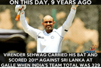 Memes, 🤖, and Sri Lanka: ON THIS DAY, 9 YEARS AGO  VIRENDER SEHWAG CARRIED HIS BAT AND  SCORED 201* AGAINST SRI LANKA AT  GALLE WHEN INDIA'S TEAM TOTAL WAS 329 On this day, 9 years ago, Virender Sehwag hit his 3rd Double Century in tests