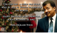 Memes, Neil deGrasse Tyson, and Transformers: ON THIS DAY ACH  WAS BORN.  WHO, BY AGE  30, WOULD TRANSFORM  THE WORLD  HAPPY BIRTHDAY ISAAG NEW  TON,  BORN DECEMBER 25, 1642  NEIL DEGRASSE TYSON On this day long ago, a child was born who, by age 30, would transform the world.   Happy Birthday Isaac Newton b. Dec 25, 1642  Neil deGrasse Tyson  *Thanks to Peter Moriarty at the pantheism discussion group