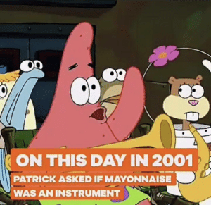 No Patrick mayonnaise is not a instrument: ON THIS DAY IN 2001  PATRICK ASKED IF MAYONNAISE  WAS AN INSTRUMENT No Patrick mayonnaise is not a instrument