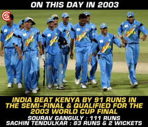 India qualified for the 2003 World Cup final.: ON THIS DAY IN 2003  INDIA BEAT KENYA BY 91 RUNS IN  THE SEMI-FINAL & QUALIFIED FOR THE  2003 WORLD CUP FINAL  SOURAV GANGULY : 111 RUNS  SACHIN TENDULKAR 83 RUNS &2 WICKETS India qualified for the 2003 World Cup final.
