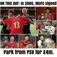 Memes, Best, and 🤖: ON THIS DAY: In 2005, MUFC signed  PAR  13  fone  SOFIVA7  Park from PSV for £4m One of our best signing ever