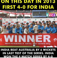 OnThisDay in 2013 rvcjinsta: ON THIS DAY IN 2013  FIRST 4-0 FOR INDIA  TATA STAND TATA STAPD TATA  a TATA TATA TATA TATA  WWW. RVCJ COM  airtel  airtel  airtel  Intel  SAHRA  INDIA VS AUSTRALIA AIRTEL T ST SERIES 2013  INDIA BEAT AUSTRALIA BY 6 WICKETS  IN LAST TEST OF THE SERIES. INDIA  WON THE 4 MATCH SERIES BY 4-0 OnThisDay in 2013 rvcjinsta