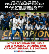 rohit sharma: ON THIS DAY, IN 2013,  INDIA WON AGAINST ENGLAND  IN LAST OVER THRILLER TO WIN  CHAMPIONS TROPHY  Opeps  IN THIS TOURNAMENT, INDIA  GOT A MAGICAL OPENING-PAIR  OF ROHIT SHARMA & S DHAWAN