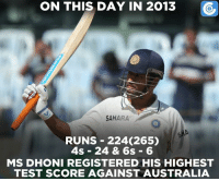 Memes, Run, and Australia: ON THIS DAY IN 2013  SAHARA  RUNS 224(265)  4s 24 & 6s 6  MS DHONI REGISTERED HIS HIGHEST  TEST SCORE AGAINST AUSTRALIA Today in 2013, MS Dhoni registered the then highest individual Test score by an Indian captain.
