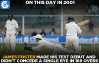 Today in 2001, England wicket-keeper James Foster made his Test debut against India at Mohali.: ON THIS DAY IN 22001  JAMES FOSTER  MADE HIS TEST DEBUT AND  DIDNT CONCEDE A SINGLE BYE IN 169 OVERS Today in 2001, England wicket-keeper James Foster made his Test debut against India at Mohali.