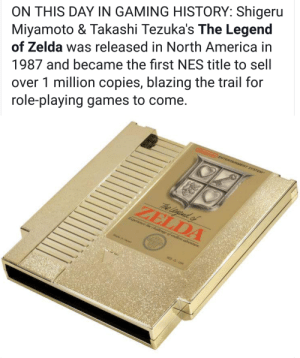 America, Games, and Happy: ON THIS DAY IN GAMING HISTORY: Shigeru  Miyamoto & Takashi Tezuka's The Legend  of Zelda was released in North America in  1987 and became the first NES title to sell  over 1 million copies, blazing the trail for  role-playing games to come  ZELDA Happy Zelda Day!