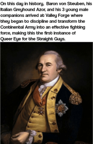 Army, History, and Eye: On this day in history, Baron von Steuben, his  Italian Greyhound Azor, and his 3 young male  companions arrived at Valley Forge where  they began to discipline and transform the  Continental Army into an effective fighting  force, making this the first instance of  Queer Eye for the Straight Guys. The OG Fab 5 arrived at Valley Forge...