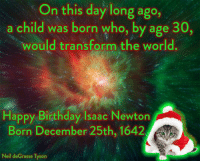 Memes, Neil deGrasse Tyson, and Transformers: On this day long ago,  a child was born who, by age 30,  would transform the world  Happy Birthday Isaac Newton  Born December 25th, 1642 A  Neil deGrasse Tyson Neil deGrasse Tyson & Isaac Newton