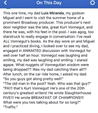 """Books, Dad, and Memes: On This Day  This one time, my dad Luis Miranda, my godson  Miguel and I went to visit the summer home of a  prominent Broadway producer. This producer's next  door neighbor was the late, great Kurt Vonnegut, and  there he was, with his feet in the pool. I was agog, too  starstruck to really engage in conversation: I've read  ALL Vonnegut's books. As the day wore on and Miguel  and I practiced diving, I looked over to see my dad  engaged in ANIMATED discussion with Vonnegut for  well over half an hour. Vonnegut was laughing and  smiling, my dad was laughing and smiling. I stared  agape. What nuggets of Vonnegutian wisdom were  being dropped?? Was my dad catching them all??  After lunch, on the car ride home, I asked my dad:  """"So you guys got along pretty wel!""""  """"The old man in the pool? Yeah. Who was that guy?""""  """"PA!!! that's Kurt Vonnegut! He's one of the 20th  century's greatest writers! He wrote Slaughterhouse  FIVE!!! He wrote BREAKFAST OF CHAMPIONS!!!  What were you two talking about for so long?  """"Traffic."""" And now, a true story starring @Vegalteno & Vonnegut: https://t.co/W1jFkWwKWm"""