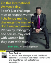 Memes, Insulting, and Insults: On this International  Women's day,  don't just challenge  men to respect women,  I challenge men to  challenge the men who  don't respect women.  Patriarchy, misogyny  and sexism may end  with women but  they start with men  Brian Sims, PA state legislator  OCCUPY  DEMOCRATS  Greg Curtner  So let me know when you attack the liberal  beta males who insult and attack Trump's wife  and daughter as well as his female  supporters. (GC)