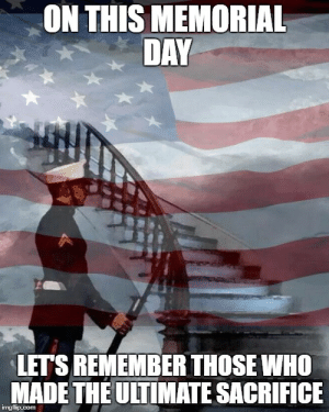 Memorial Day Meme Generator - Imgflip: ON THIS MEMORIAL  DAY  LETS REMEMBER THOSE WHO  MADE THEULTIMATE SACRIFICE  imgfip.com Memorial Day Meme Generator - Imgflip