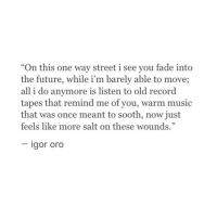 """igor: """"On this one way street i see you fade into  the future, while i'm barely able to move;  all i do anymore is listen to old record  tapes that remind me of you, warm music  that was once meant to sooth, now just  feels like more salt on these wounds.""""  igor oro"""