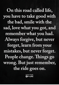 <3: On this road called life,  you have to take good with  the bad, smile with the  sad, love what you got, and  remember what vou had.  Always forgive, but never  forget, learn from your  mistakes, but never forget.  People change. Things go  wrong. But just remember,  the ride goes on  Lessons Taught  ByLIFE <3