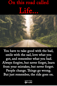 Bad, Life, and Love: On this road called  Life  You have to take good with the bad  smile with the sad, love what you  got, and remember what you had.  Always forgive, but never forget, learn  from your mistakes, but never forget.  People change. Things go wrong.  But just remember, the ride goes on.  Lessons Taught  ByLIFE <3