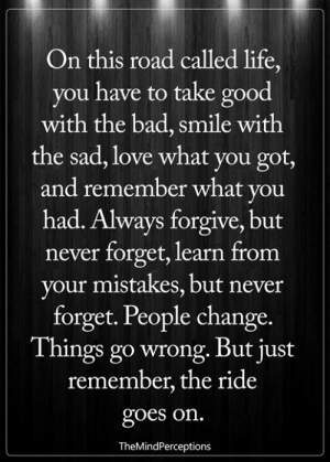 Bad, Life, and Love: On this road called life,  you have to take good  with the bad, smile witlh  the sad, love what you got,  and remember what you  had. Always forgive, but  never forget, learn from  your mistakes, but never  forget. People change.  Things go wrong. But just  remember, the ride  goes on.  TheMindPerceptions <3
