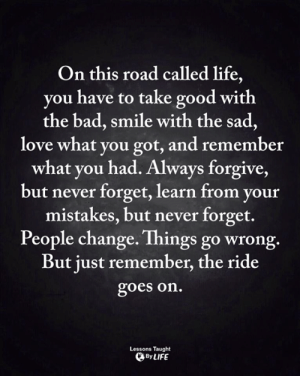 Bad, Life, and Love: On this road called life,  you have to take good with  the bad, smile with the sad,  love what you got, and remember  what you had. Always forgive,  but never forget, learn from your  mistakes, but never forget.  People change. Things go wrong.  But just remember, the ride  goes on.  Lessons Taught  By LIFE <3