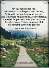 Sad Love: On this road called life.  You have to take the good with the bad,  Smile with the sad, love what you got,  and remember what you had. Always forgive,  but never forget, learn from your mistakes.  People change. Things go wrong. But  just remember, the ride goes on.  (Type yes' if you agree)