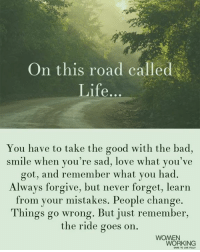 Bad, Life, and Love: On this road called  Life...  You have to take the good with the bad,  smile when you're sad, love what you've  got, and remember what you had.  Always forgive, but never forget, learn  from your mistakes. People change.  Things go wrong. But just remember,  the ride goes on.  WOMEN  WORKING  DARE TO LIVE FULLY <3