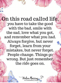 Bad, Life, and Love: On this road called life,  you have to take the good  with the bad, smile with  the sad, love what you got,  and remember what you had.  Always forgive, but never  forget, learn from your  istakes, but never forget  People change. Things go  wrong. But just remember,  the ride goes on.  www.helenmbarry.co <3