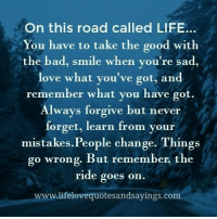 Bad, Life, and Love: On this road called LIFE..  You have to take the good with  the bad, smile when you're sad,  love what you've got, and  remember what you have got.  Always forgive but never  forget, learn from your  mistakes.People change. Things  go wrong. But remember, the  ride goes on.  www.lifelovequotesandsayings.com