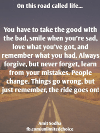Bad, Life, and Love: On this road called life...  You have to take the good witlh  the bad, smile when you're sad,  love what you've got, and  remember what you had. Always  forgive, but never forget, learn  from your mistakes. People  change. Things go wrong, but  just remember, the ride goes on!  Amit Sodha  fb.com/unlimitedchoice <3