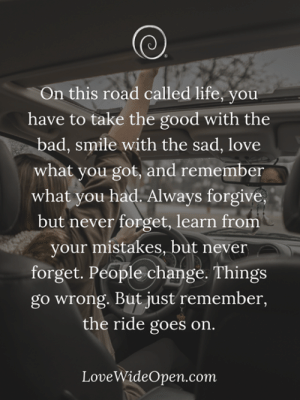Bad, Life, and Love: On this road called life, you  have to take the good with the  bad, smile with the sad, love  what you got, and remember  what you had. Always forgive,  but never forget, learn from  your mistakes, but never  forget. People change. Things  go wrong. But just remember,  the ride goes on  LoveWideOpen.com <3