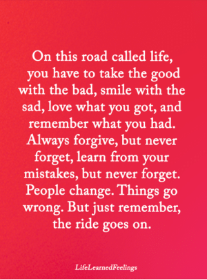 Bad, Life, and Love: On this road called life,  you have to take the good  with the bad, smile with the  sad, love what you got, and  remember what you had.  Always forgive, but never  forget, learn from your  mistakes, but never forget.  People change. Things go  wrong. But just remember,  the ride goes on.  LifeLearnedFeelings <3
