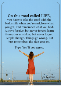 <3: On this road called LIFE,  you have to take the good with the  bad, smile when you're sad, love what  you got, and remember what you had.  Always forgive, but never forget, learn  from your mistakes, but never forget.  change. go wrong. But  just remember, the ride goes on.  Type 'Yes' if you agree.  Life Learned <3