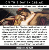 "Love, Memes, and News: ON THS DAY !N 269 AD  Saint Valentine is said to have been beheaded  Legend has it that Claudius the Cruel banned all  new engagements and marriages in Rome to boost  military recruitment efforts, which he felt were being  stifiled by romantic relationships, but a priest named  Valentine went on marrying young couples in secret.  He was arrested, charged, sentenced, beaten and  beheaded, but not before leaving a note for the  jailor's daughter, signed: ""From your Valentine.""  NIMBLE NEWS NETWORK One prominent academic theory attributes modern Valentine's Day traditions to the St. Valentine references in Geoffrey Chaucer's poem ""The Parliament of Fowls"" (1383), in which a dreamer dreams of a parliament of chatty birds exploring the nature of existence, companionship and love."