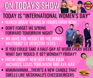 """The Friday edition of the Morning Hot Tub is on NOW! All this, plus another edition of Misheard Song Lyrics and your chance to win 25k at 7:15!  Another freeezing morning, but it'll warm up to -3 later this afternoon. 0 tomorrow, +2 on Sunday!: ON TODAYS SHOW  HOT  TODAY IS """"INTERNATIONAL WOMEN'S DAY""""  MARCH BREAK BEGINS IN HOURS FROM N  DONT FORGET WE SPRING  FORWARD TOMORROW NIGHT!  WE HAVE THE RESULT OF THE JONAS  BROTHERS' LIE DETECTOR TESTS  · IF YOU COULD TAKE A HALF-DAY AT WORK EVERY WEEK.  · FRESH FRIDAY NEW HITS FROM JULIA  ·MMMMMMMM THERE'S A NEW CANDLE THAT  WHAT DAY WOULD IT BE? MONDAY? FRIDAY?  MICHAELS, LOUIS TOMLINSON AND AVA MAX  SMELLS LIKE MCDONALD'S CHEESEBURGERS The Friday edition of the Morning Hot Tub is on NOW! All this, plus another edition of Misheard Song Lyrics and your chance to win 25k at 7:15!  Another freeezing morning, but it'll warm up to -3 later this afternoon. 0 tomorrow, +2 on Sunday!"""