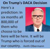 Trump, Who, and Keith Olbermann: On Trump's DACA Decision  Here's a  prediction: In  six months all 107  800,000 of  them who  choose to be  here will be here. It will be  Trump who is forced out of  our country. -Keith Olbermann