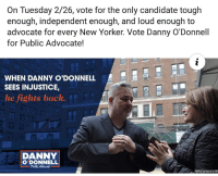 New Yorker, Tough, and Advocate: On Tuesday 2/26, vote for the only candidate tough  enough, independent enough, and loud enough to  advocate for every New Yorker. Vote Danny O'Donnell  for Public Advocate!  WHEN DANNY O'DONNELL  SEES INJUSTICE,  he fights back.  DANNY  O DONNELL