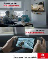 Nintendo's new adult gaming system!: on your big TV.  It's Dominant.  on the go.  it's Submissive.  Either way. You're a Switch  NINTENDO  SWITCH Nintendo's new adult gaming system!