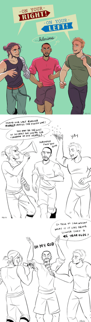 mechinaries: i imagine both steve and bucky like to come up with different ways to poke fun at sam every time they pass him during jogging because they are shitheads (the first one is a print you can get here) : ON YOUR  RIGHT!  ON YOUR  LEFT!  ..hilariens  MECH   FINALLY CROSSES THE FINISH LINE  you MAY 86 THE LAST  IN THE RAcE BUT yoU'RE THE  CHAMPION N dUR HEARTS I  JA  SERIOUSLY  Fvck yov  GUYS  MECH   So TELL s SAM WILSoN  WHAT IS IT LIKE BEIG  SLOwER THAN 2 mechinaries: i imagine both steve and bucky like to come up with different ways to poke fun at sam every time they pass him during jogging because they are shitheads (the first one is a print you can get here)