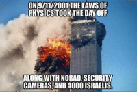 Memes, 🤖, and Day: ON9l11/2001 THE LAWS OF  PHYSICSTOOK THE DAY OFF  ALONG WITH NO  SECURITY  CAMERAS AND 4000 ISRAELIS It's your choice to ignore all of this or take your blinders off!