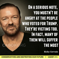 We all will. ~Rick: ONASERIOUS NOTE,  YOU MUSTN'T BE  ANGRY AT THE PEOPLE  WHO VOTED FOR TRUMP.  THEY'RE VICTIMS TOO  IN FACT, MANY OF  THEM WILL SUFFER  THE MOST  Ricky Gervais  CONSERVATIVES ARE DESTROYINGOUR FUTURE I CADOF ORG We all will. ~Rick